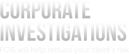 Corporate Investigations - FCIS will help reduce your client's risk.