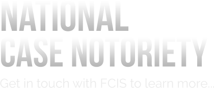 National Case Notoriety - Get in touch with FCIS to learn more.